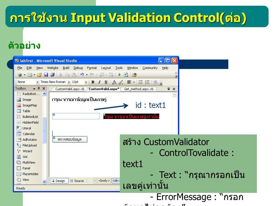 การใช้งาน Input Validation Control( ต่อ ) ตัวอย่าง Protected Sub CustomValidator1_ServerValidate(ByVal source As Object, ByVal args As System.Web.UI.WebControls.ServerValidateEventArgs) Handles CustomValidator1.ServerValidate If ((Text1.Text Mod 2) = 0) Then args.IsValid = True Else args.IsValid = False End If End Sub