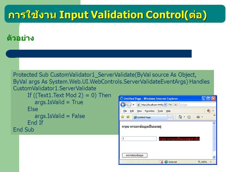 การใช้งาน Input Validation Control( ต่อ ) นอกจากนี้ ยังมี ValidationSummary เป็นคอนโทรลที่ใช้ในการ สรุปผลข้อผิดพลาดจากการตรวจสอบภายในเว็บเพจหน้านั้น ใช้ในกรณีที่ มีการตรวจสอบความถูกต้องหลายอย่าง ตัวอย่างเช่น ตัวอย่าง การออกแบบหน้าจอซึ่งประกอบด้วย ชื่อ อายุ เงินเดือน และโทรศัพท์ของพนักงานและตรวจสอบว่าข้อมูลตามเงื่อนไข ดังนี้ - ชื่อ ต้องกรอก - อายุ ต้องไม่ต่ำกว่า 20 ปี และต้องเป็นตัวเลข - เงินเดือน ต้องอยู่ระหว่าง 10,000 – 100,000 บาท - โทรศัพท์ เป็นตามรูปแบบโทรศัพท์สากล เมื่อคลิกปุ่มยืนยันให้แสดงสรุปข้อผิดพลาดทั้งหมด