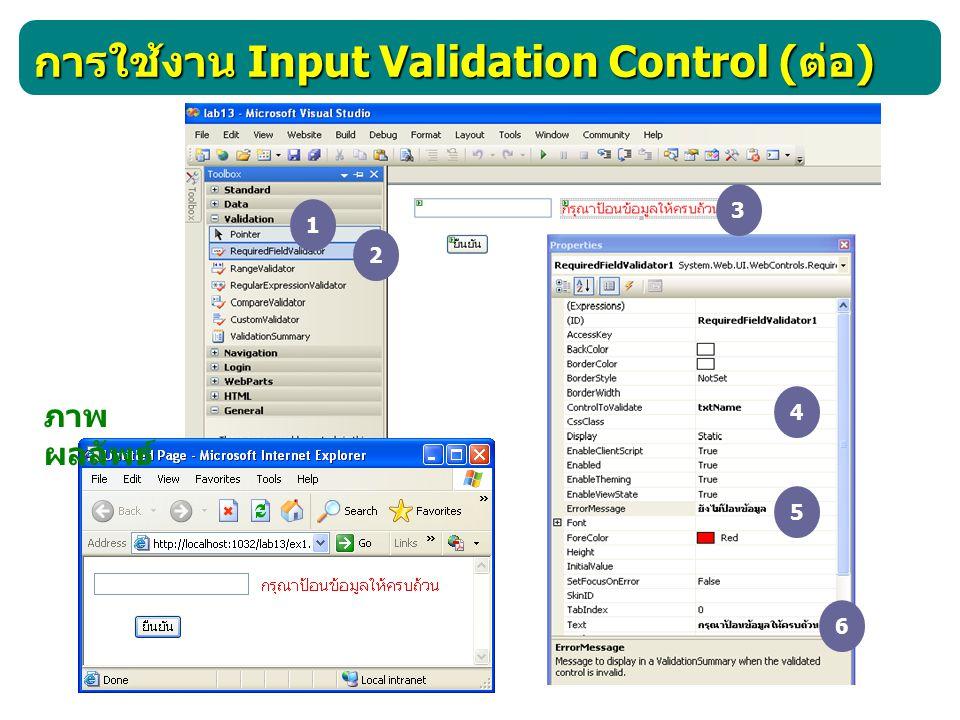 การใช้งาน Input Validation Control ( ต่อ ) CompareValidator เป็นคอนโทรลที่ใช้เปรียบเทียบข้อมูล ทำได้ หลายลักษณะ คือ - เปรียบค่าข้อมูลในฟิลด์หนึ่งเท่ากับข้อมูลในอีกฟิลด์หนึ่ง ภาพ ผลลัพธ์