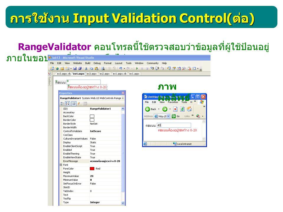 การใช้งาน Input Validation Control( ต่อ ) RegularExpressionValidator คอนโทรลนี้ใช้ตรวจสอบว่าข้อมูลที่ ผู้ใช้ป้อนนั้นสอดคล้องกับรูปแบบ ที่กำหนดหรือไม่ ภาพ ผลลัพธ์ 1 3 2