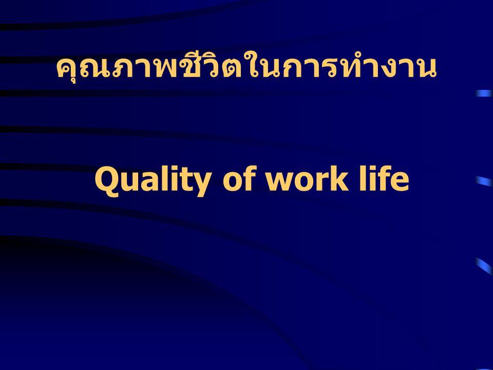 คุณภาพชีวิตในการทำงานที่ ดี การได้รับค่าจ้างที่ยุติธรรมและเหมาะสม กับงานที่ทำ การทำงานอยู่ในสภาพแวดล้อมที่ถูก สุขลักษณะและมีความปลอดภัย ได้รับความรู้ใหม่ๆ เกิดทักษะใหม่ๆ มี ความเชี่ยวชาญมากขึ้น มีโอกาสก้าวหน้าในงานและมีความ เติบโตในอาชีพ งานที่ทำไม่ละเมิดสิทธิส่วนตัว ไม่ก้าว ล่วงในเรื่องส่วนตัว องค์การหรือสถานที่ทำงานเป็นสังคม ของคนที่ทำงานด้วย มีความรัก มีความภาคภูมิใจในงานและ องค์การที่คนนั้นทำงานอยู่