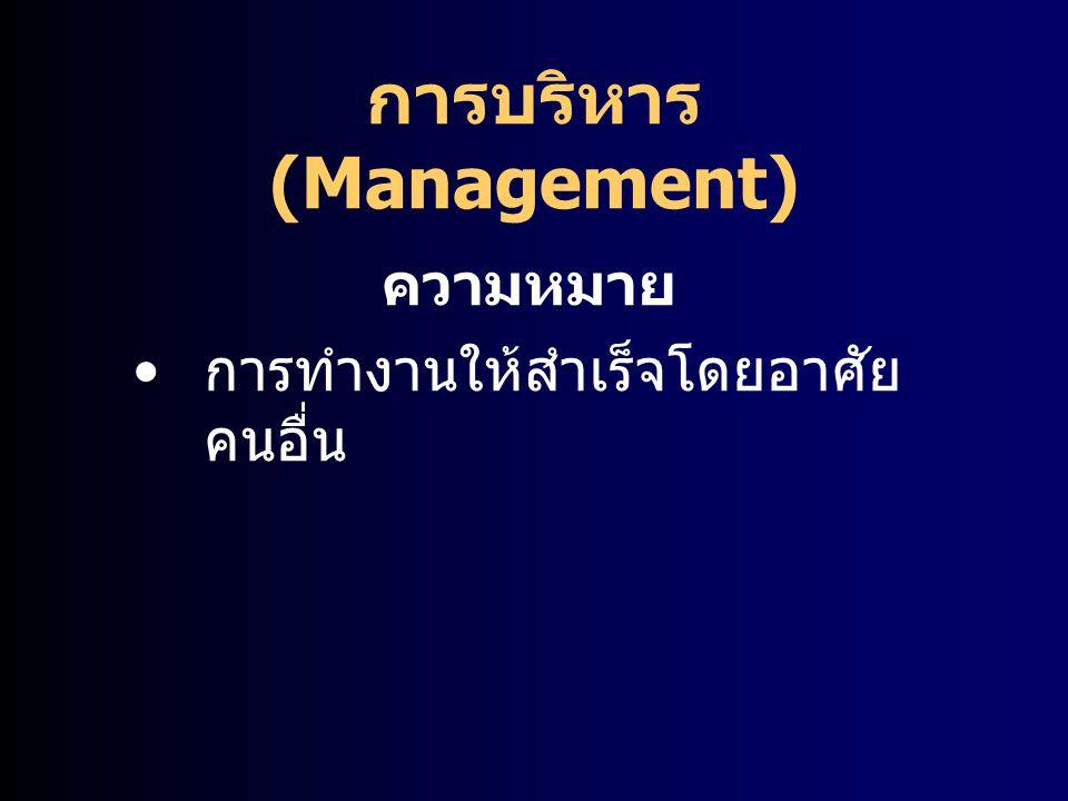 การบริหาร (Management) ความหมาย กิจกรรมในการใช้ทรัพยากรของ องค์การให้บรรลุวัตถุประสงค์ของ องค์การอย่างมีประสิทธิภาพและ ประสิทธิผล