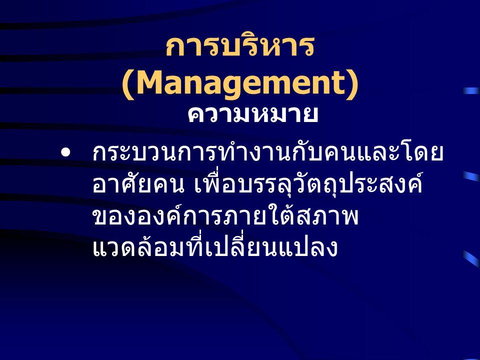 การบริหาร (Management) ความหมายของการบริหารเป็นการ ทำงานกับคนและโดยอาศัยคน หมายความว่า การบริหารเป็น กระบวนการทางสังคมคืออาศัยกลุ่ม คนที่รวมกันทำงานเพื่อบรรลุ เป้าหมายขององค์การ ผู้บริหาร จะต้องรับผิดชอบให้งานสำเร็จโดย อาศัยความร่วมมือของคนอื่น