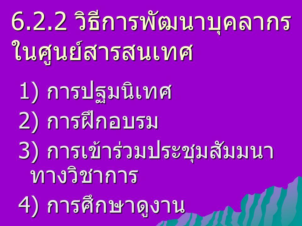 6.2.2 วิธีการพัฒนา บุคลากรในศูนย์ สารสนเทศ 5) การศึกษาต่อ 6) การแลกเปลี่ยนบุคลากร 7) การทำวิจัยทางวิชาการ