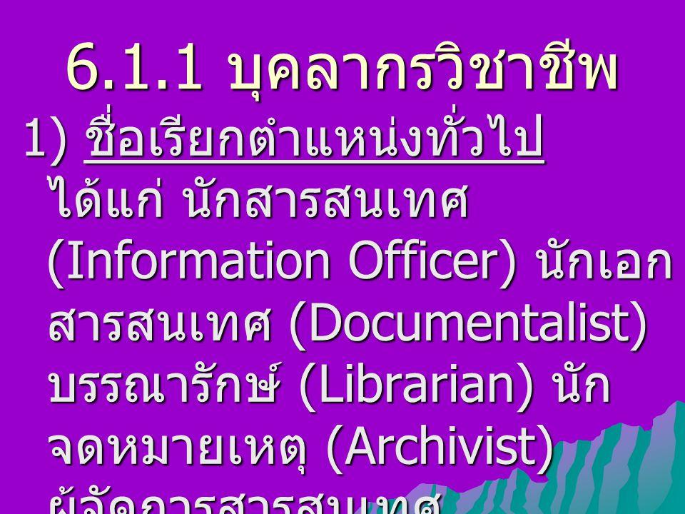 6.1.1 บุคลากรวิชาชีพ ( ต่อ ) 2) ชื่อเรียกตำแหน่งเฉพาะ เช่น นักดรรชนี (Indexer) นักสาระสังเขป (Abstractor) บรรณารักษ์จัดหา (Acquisition Librarian) บรรณารักษ์วิเคราะห์หมวดหมู่ และทำรายการ (Cataloger) บรรณารักษ์ช่วยค้นคว้า (Reference Librarian)