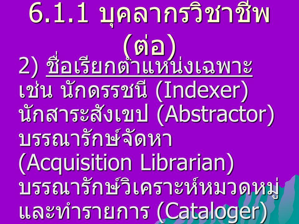 6.1.1 บุคลากรวิชาชีพ ( ต่อ ) ผู้เชี่ยวชาญการแนะแหล่ง สารสนเทศ (Referral Specialist) 3) ชื่อเรียกตำแหน่งอื่นๆ เช่น Cybrarian, Webrarian, Digital Librarian, Internet Service Librarian, Knowledge Navigator เป็นต้น