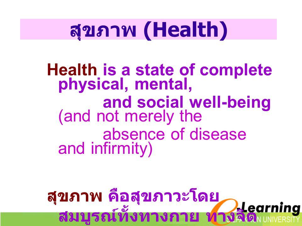 สุขภาพ (Health) Health is a state of complete physical, mental, and social well-being (and not merely the absence of disease and infirmity) สุขภาพ คือสุขภาวะโดย สมบูรณ์ทั้งทางกาย ทางจิต และทางสังคม