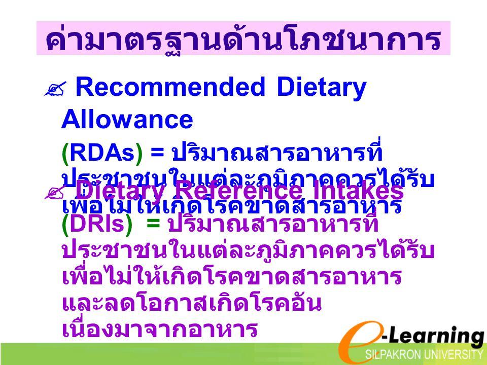 ค่ามาตรฐานด้านโภชนาการ  Recommended Dietary Allowance (RDAs) = ปริมาณสารอาหารที่ ประชาชนในแต่ละภูมิภาคควรได้รับ เพื่อไม่ให้เกิดโรคขาดสารอาหาร  Dietary Reference Intakes (DRIs) = ปริมาณสารอาหารที่ ประชาชนในแต่ละภูมิภาคควรได้รับ เพื่อไม่ให้เกิดโรคขาดสารอาหาร และลดโอกาสเกิดโรคอัน เนื่องมาจากอาหาร