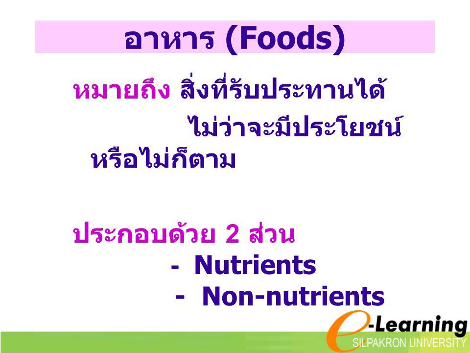 อาหาร (Foods) หมายถึง สิ่งที่รับประทานได้ ไม่ว่าจะมีประโยชน์ หรือไม่ก็ตาม ประกอบด้วย 2 ส่วน - Nutrients - Non-nutrients
