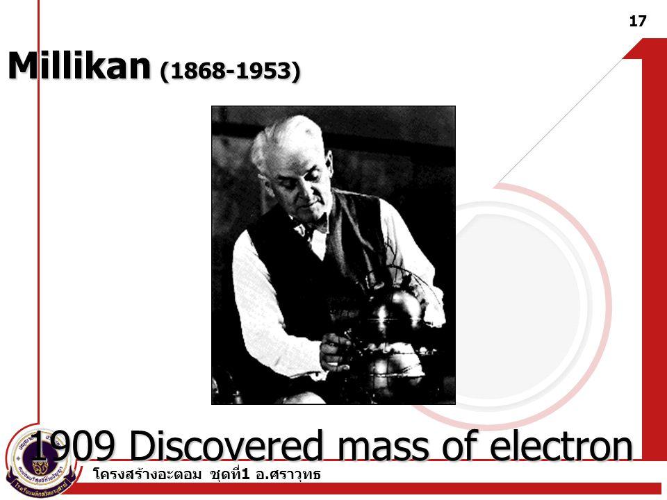 โครงสร้างอะตอม ชุดที่ 1 อ. ศราวุทธ 17 Millikan (1868-1953) 1909 Discovered mass of electron