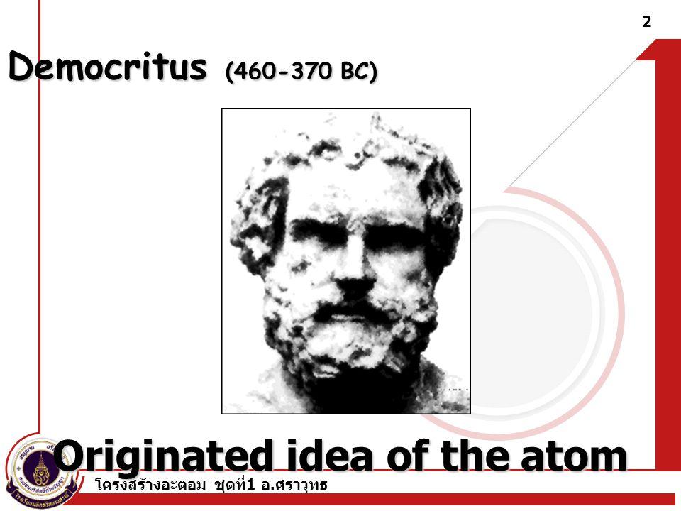 โครงสร้างอะตอม ชุดที่ 1 อ. ศราวุทธ 2 Democritus (460-370 BC) Originated idea of the atom