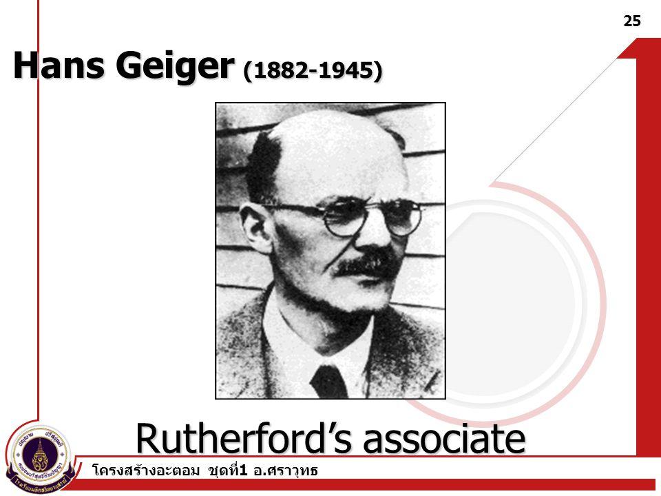 โครงสร้างอะตอม ชุดที่ 1 อ. ศราวุทธ 25 Hans Geiger (1882-1945) Rutherford's associate