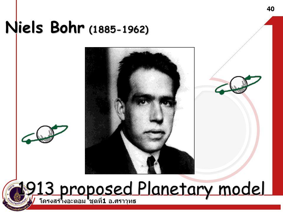 โครงสร้างอะตอม ชุดที่ 1 อ. ศราวุทธ 40 Niels Bohr (1885-1962) 1913 proposed Planetary model