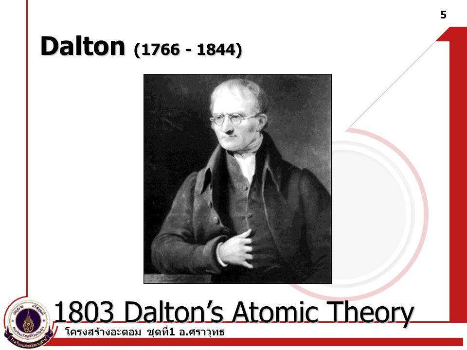โครงสร้างอะตอม ชุดที่ 1 อ. ศราวุทธ 5 Dalton (1766 - 1844) 1803 Dalton's Atomic Theory