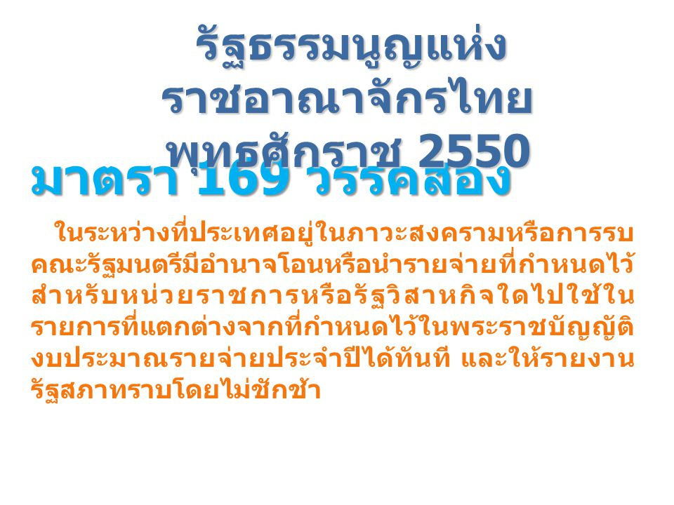 รัฐธรรมนูญแห่ง ราชอาณาจักรไทย พุทธศักราช 2550 มาตรา 170 - เงินรายได้ของหน่วยงานของรัฐใดที่ไม่ต้องนำส่งเป็นรายได้ แผ่นดิน ให้หน่วยงานของรัฐนั้นทำรายงานการรับและการให้ จ่ายเงินดังกล่าวเสนอต่อ คณะรัฐมนตรีเมื่อสิ้นปีงบประมาณ ทุกปี และให้คณะรัฐมนตรีทำรายงานเสนอต่อสภา ผู้แทนราษฎรและวุฒิสภาต่อไป - การใช้จ่ายเงินรายได้ตามวรรคหนึ่งต้องอยู่ภายใน กรอบวินัยการเงิน การคลังตามหมวดนี้ด้วย