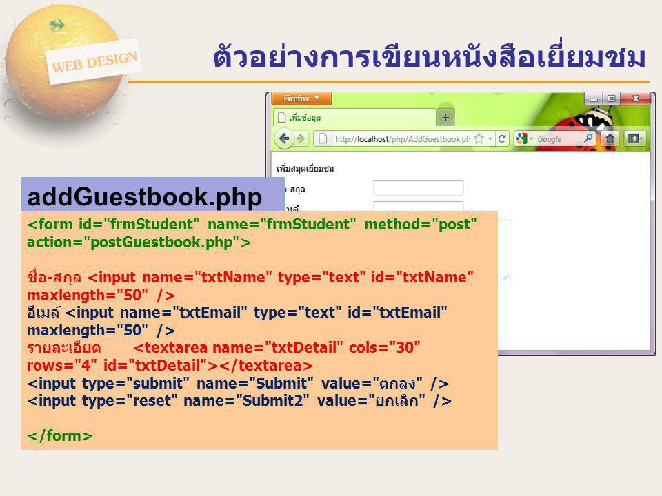 ตัวอย่างการเขียนหนังสือเยี่ยมชม <?php include( connectdb.php ); $NAME = $_POST[ txtName ]; $EMAIL = $_POST[ txtEmil ]; $DETAIL = $_POST[ txtDetail ]; $IP = $_SERVER[ REMOTE_ADDR ]; $DATETIME = date( Y-m-d H:i:s ); $sql = INSERT INTO GUESTBOOK(NAME,EMAIL,DETAIL,IP,DATETIME) ; $sql.= Values( $NAME , $EMAIL , $DETAIL , $IP , $DATETIME ) ; mysql_query($sql); mysql_close($condb); echo ขณะนี้ SERVER ได้รับข้อมูลของท่านแล้ว คลิกที่นี่เพื่อกลับไปหน้าแรก ?> postGuestbook.php