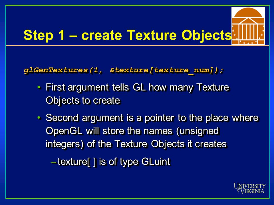 Step 2 – Specify which texture object is about to be defined Tell OpenGL that you are going to define the specifics of the Texture Object it created glBindTexture(GL_TEXTURE_2D, texture[texture_num]);glBindTexture(GL_TEXTURE_2D, texture[texture_num]); –Textures can be 1D and 3D as well Tell OpenGL that you are going to define the specifics of the Texture Object it created glBindTexture(GL_TEXTURE_2D, texture[texture_num]);glBindTexture(GL_TEXTURE_2D, texture[texture_num]); –Textures can be 1D and 3D as well
