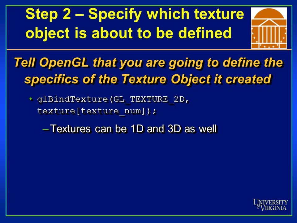 Step 3 – Begin defining texture glTexParameter() Sets various parameters that control how a texture is treated as it's applied to a fragment or stored in a texture objectSets various parameters that control how a texture is treated as it's applied to a fragment or stored in a texture object // scale linearly when image bigger than texture glTexParameteri(GL_TEXTURE_2D,GL_TEXTURE_MAG_ FILTER,GL_LINEAR);// scale linearly when image bigger than texture glTexParameteri(GL_TEXTURE_2D,GL_TEXTURE_MAG_ FILTER,GL_LINEAR); // scale linearly when image smaller than texture glTexParameteri(GL_TEXTURE_2D,GL_TEXTURE_MIN_ FILTER,GL_LINEAR); // scale linearly when image smaller than texture glTexParameteri(GL_TEXTURE_2D,GL_TEXTURE_MIN_ FILTER,GL_LINEAR);glTexParameter() Sets various parameters that control how a texture is treated as it's applied to a fragment or stored in a texture objectSets various parameters that control how a texture is treated as it's applied to a fragment or stored in a texture object // scale linearly when image bigger than texture glTexParameteri(GL_TEXTURE_2D,GL_TEXTURE_MAG_ FILTER,GL_LINEAR);// scale linearly when image bigger than texture glTexParameteri(GL_TEXTURE_2D,GL_TEXTURE_MAG_ FILTER,GL_LINEAR); // scale linearly when image smaller than texture glTexParameteri(GL_TEXTURE_2D,GL_TEXTURE_MIN_ FILTER,GL_LINEAR); // scale linearly when image smaller than texture glTexParameteri(GL_TEXTURE_2D,GL_TEXTURE_MIN_ FILTER,GL_LINEAR);