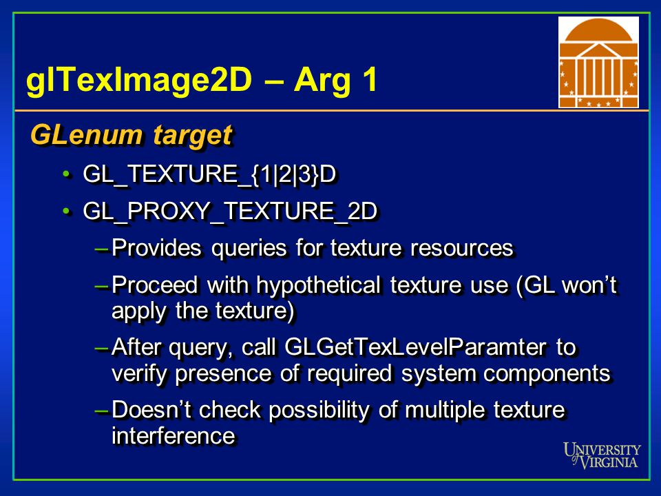 glTexImage2D – Arg 2 GLint level Used for Level of Detail (LOD)Used for Level of Detail (LOD) LOD stores multiple versions of texture that can be used at runtime (set of sizes)LOD stores multiple versions of texture that can be used at runtime (set of sizes) Runtime algorithms select appropriate version of textureRuntime algorithms select appropriate version of texture –Pixel size of polygon used to select best texture –Eliminates need for error-prone filtering algorithms GLint level Used for Level of Detail (LOD)Used for Level of Detail (LOD) LOD stores multiple versions of texture that can be used at runtime (set of sizes)LOD stores multiple versions of texture that can be used at runtime (set of sizes) Runtime algorithms select appropriate version of textureRuntime algorithms select appropriate version of texture –Pixel size of polygon used to select best texture –Eliminates need for error-prone filtering algorithms