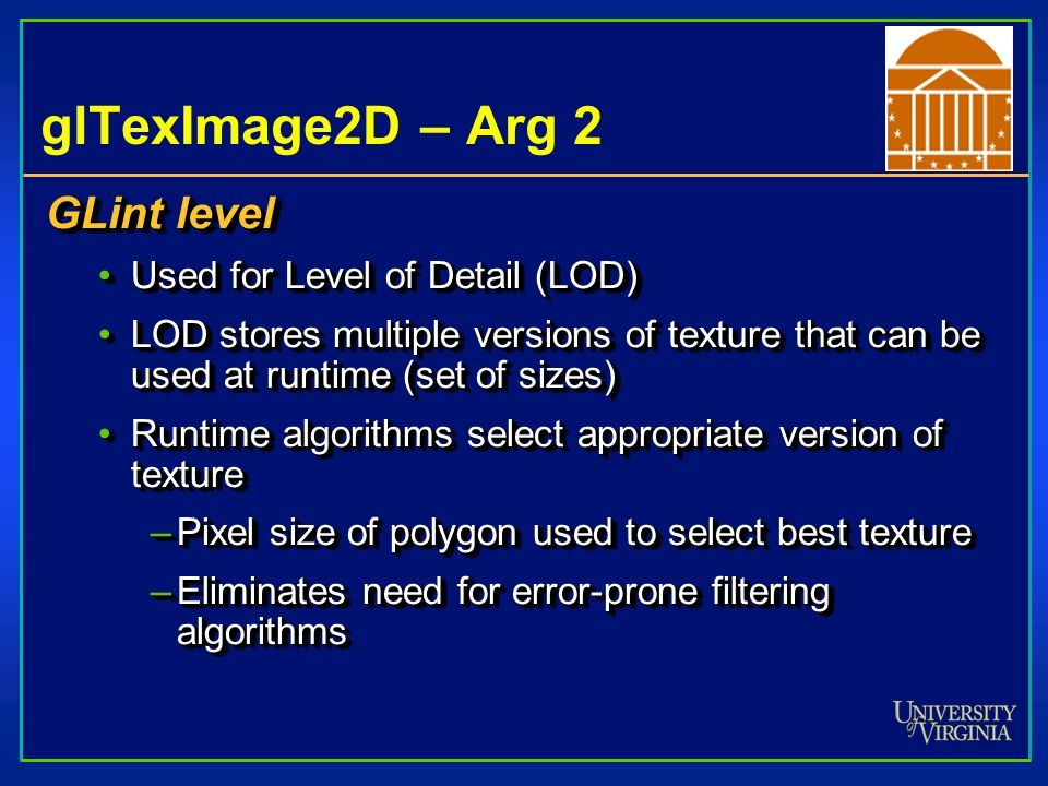 glTexImage2D – Arg 3 GLint internalFormat GL defines 38 symbolic constants that describe which of R, G, B, and A are used in internal representation of texelsGL defines 38 symbolic constants that describe which of R, G, B, and A are used in internal representation of texels Provides control over things texture can doProvides control over things texture can do –High bit depth alpha blending –High bit depth intensity mapping –General purpose RGB GL doesn't guarantee all options are available on given hardwareGL doesn't guarantee all options are available on given hardware GLint internalFormat GL defines 38 symbolic constants that describe which of R, G, B, and A are used in internal representation of texelsGL defines 38 symbolic constants that describe which of R, G, B, and A are used in internal representation of texels Provides control over things texture can doProvides control over things texture can do –High bit depth alpha blending –High bit depth intensity mapping –General purpose RGB GL doesn't guarantee all options are available on given hardwareGL doesn't guarantee all options are available on given hardware