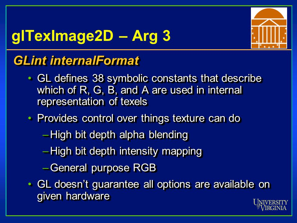 glTexImage2D – Args 4-6 GLsizei width GLsizei height Dimensions of texture imageDimensions of texture image –Must be 2 m + 2b (b=0 or 1 depending on border) –min, 64 x 64 GLint border Width of border (1 or 0)Width of border (1 or 0) –Border allows linear blending between overlapping textures –Useful when manually tiling textures GLsizei width GLsizei height Dimensions of texture imageDimensions of texture image –Must be 2 m + 2b (b=0 or 1 depending on border) –min, 64 x 64 GLint border Width of border (1 or 0)Width of border (1 or 0) –Border allows linear blending between overlapping textures –Useful when manually tiling textures