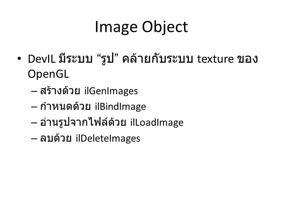 ilGenImages ILvoid ilGenImages( ILsizei Num, ILuint *ids); – สร้าง image object หลายๆ อัน – argument แรกคือจำนวน image object ที่ต้องการ สร้าง – argument ที่สองคืออะไรสำหรับใส่ ชื่อ ของ image object – การสร้าง image object เพียงแค่อันเดียว ILuint id; ilGenImages(1, &id); – การสร้าง image object หลายอัน ILuint id[3]; ilGenImages(3, id);