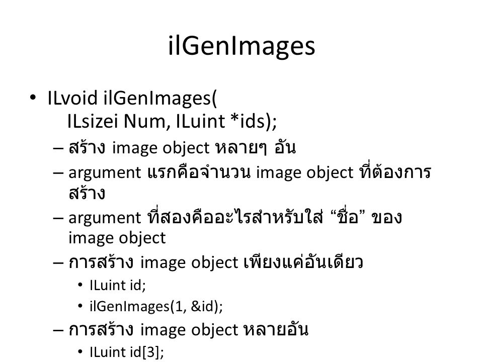 ilBindImage ILvoid ilBindImage(ILuint id) – ใช้เซต image object ปัจจุบันให้เป็น image object ที่มีชื่อที่กำหนด – ตัวอย่าง ILuint id; ilGenImages(1, &id); ilBindImage(id);