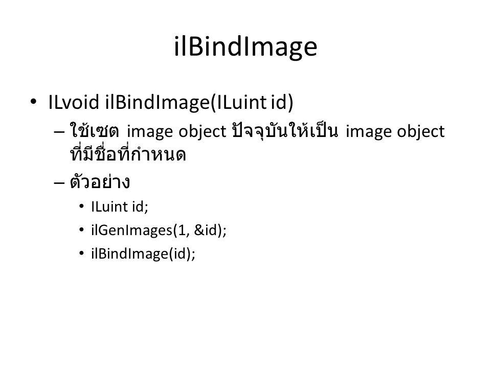 ilLoadImage ILboolean ilLoadImage(const char *FileName) – ใช้สำหรับอ่านรูปจากไฟล์ที่กำหนดชื่อให้มายัง image object ปัจจุบันที่ bind ไว้แล้ว – argument แรกคือชื่อไฟล์ DevIL จะรู้ว่าเป็นไฟล์ชนิดใดโดยอัตโนมัติ – คืนค่า จริง ถ้าสามารถอ่านรูปได้และคืนค่า เท็จ ถ้า อ่านไม่สำเร็จ – ตัวอย่าง ILuint id; ilGenImages(1, &id); ilBindImage(id); ilLoadImage( test.jpg );