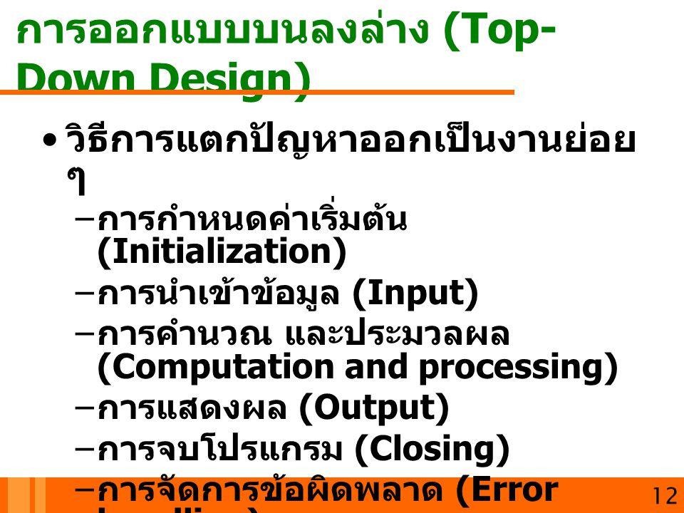 การออกแบบบนลงล่าง (Top- Down Design) 13 วิธีการแตกปัญหาออกเป็นงานย่อย ๆ – การกำหนดค่าเริ่มต้น (Initialization) Counter =1 Sum = 0 – การนำเข้าข้อมูล (Input) READ N – การคำนวณ และประมวลผล (Computation and processing) WHILE (Counter <=N) Sum = Sum + Counter Counter = Counter +1 ENDWHILE – การแสดงผล (Output) PRINT SUMMATION = , Sum – การจบโปรแกรม (Closing) – การจัดการข้อผิดพลาด (Error handling)