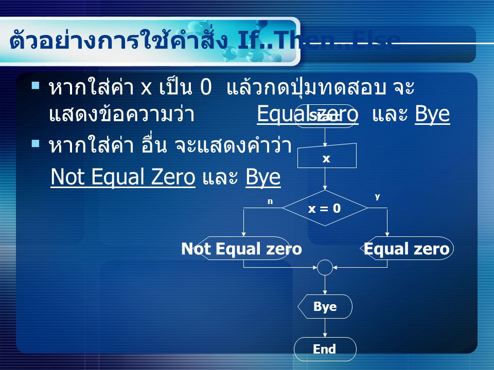 ตัวอย่างการใช้คำสั่ง If..Then..Else  ให้สร้างหน้าฟอร์ม ดังนี้ Private Sub Command1_Click() If Text1.Text = 0 Then Text2.Text = Equal zero Else Text2.Text = Not Equal zero End If Text3.Text = Bye End Sub Code ปุ่มทดสอบ Private Sub Command2_Click() Text1.Text = Text2.Text = Text3.Text = End Sub Code ปุ่ม Clear Text1.Text Text2.Text Text3.Text