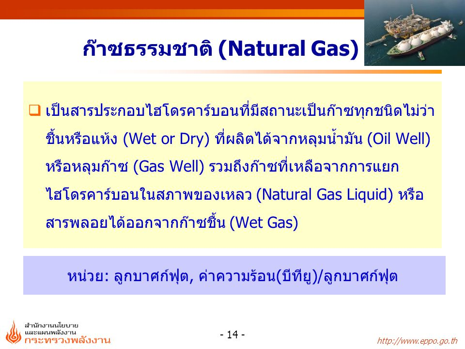 http://www.eppo.go.th - 15 - แหล่งก๊าซธรรมชาติที่สำคัญ แหล่งผู้ผลิต บงกชPTTEP ไพลินChevron E&P ฟูนานและจักรวาลChevron E&P เอราวัณChevron E&P อาทิตย์PTTEP ภูฮ่อมAmerada น้ำพองExxon Mobil