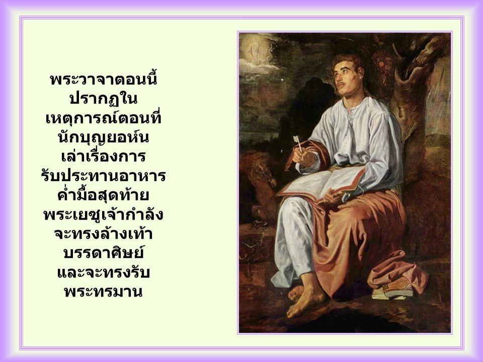 พระวาจาตอนนี้ ปรากฏใน เหตุการณ์ตอนที่ นักบุญยอห์น เล่าเรื่องการ รับประทานอาหาร ค่ำมื้อสุดท้าย พระเยซูเจ้ากำลัง จะทรงล้างเท้า บรรดาศิษย์ และจะทรงรับ พระทรมาน
