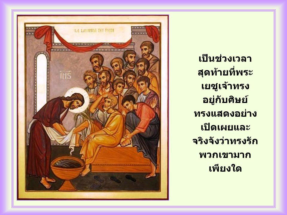 เป็นช่วงเวลา สุดท้ายที่พระ เยซูเจ้าทรง อยู่กับศิษย์ ทรงแสดงอย่าง เปิดเผยและ จริงจังว่าทรงรัก พวกเขามาก เพียงใด
