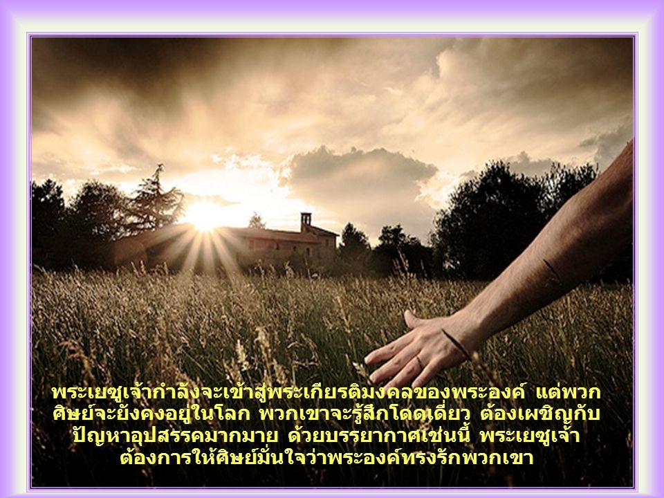 พระเยซูเจ้ากำลังจะเข้าสู่พระเกียรติมงคลของพระองค์ แต่พวก ศิษย์จะยังคงอยู่ในโลก พวกเขาจะรู้สึกโดดเดี่ยว ต้องเผชิญกับ ปัญหาอุปสรรคมากมาย ด้วยบรรยากาศเช่นนี้ พระเยซูเจ้า ต้องการให้ศิษย์มั่นใจว่าพระองค์ทรงรักพวกเขา