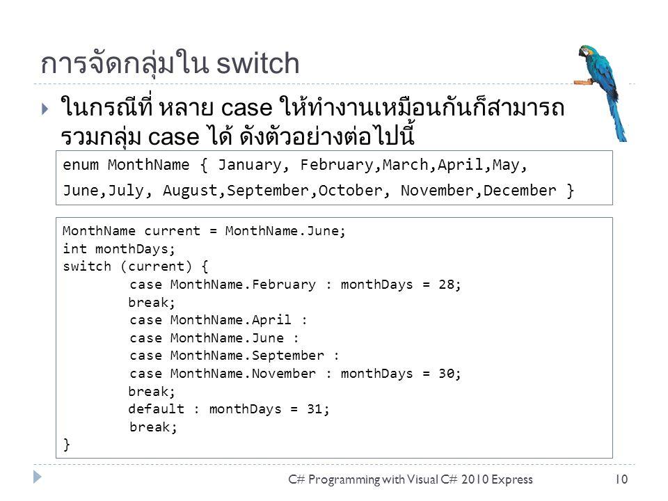 การใช้ goto ใน switch  C#ใช้ คำสั่ง goto ไปยังป้ายชื่อ (label) case และ default ไปยังปลายทางของ case และ default ของ switch ได้ ตัวอย่างข้อต่อไปนี้ ใช้ได้กับซีชาร์ป C# Programming with Visual C# 2010 Express11 switch (number % 10) { case 1: if (number / 10 == 1) { Console.WriteLine( case1 ); break; } goto case 2; case 2: if (number / 10 == 2) { Console.WriteLine( case2 ); break; } goto default; default: Console.WriteLine( default ); break; }