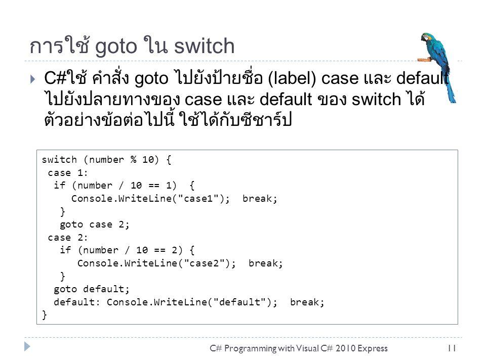 คำสั่งวนซ้ำ While  คำสั่งทำงานวนซ้ำ (loop) ของ While เป็นคำสั่งอย่างง่ายที่สุด และนิยมใช้กันมาก การทำงานซ้ำจะทำจนกว่าเงื่อนไขจะเป็น เท็จ การตรวจสอบเงื่อนไขต้องเป็นการตรวจสอบที่เป็น Boolean หรือ จิรง/เท็จ C# Programming with Visual C# 2010 Express12 while ([condition]) { // Code to loop.