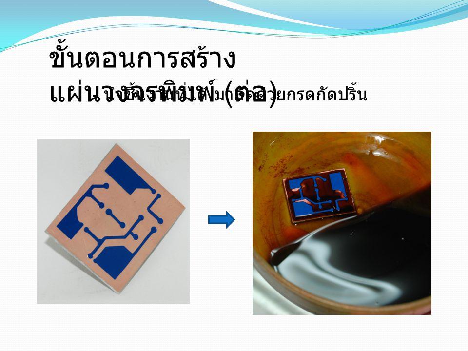 ขั้นตอนการสร้าง แผ่นวงจรพิมพ์ ( ต่อ ) - สังเกตชิ้นงานจนกว่ากรดกัด ปริ้น ทั่วบริเวณที่ เป็นทองแดง - เมื่อกรดกัดทองแดงหมดแล้ว ให้นำไปล้าง ด้วยน้ำสะอาด