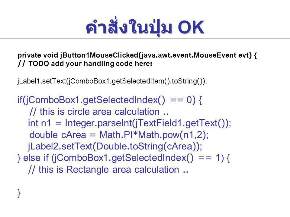 Code ในปุ่ม Cancel private void jButton2MouseClicked(java.awt.event.MouseEvent evt) { // TODO add your handling code here: jTextField1.setText( ); jTextField1.setText( ); jTextField2.setText( ); jTextField2.setText( ); jTextField3.setText( ); jTextField3.setText( ); jLabel1.setText( ); jLabel1.setText( ); jLabel2.setText( ); jLabel2.setText( ); jTextField1.requestFocus(); jTextField1.requestFocus(); } การเข้าไปเขียนคำสั่งในเหตุการณ์ jButton2MouseClicked ทำ ได้ดังนี้ 1.Click ขวาที่ jButton2 2.