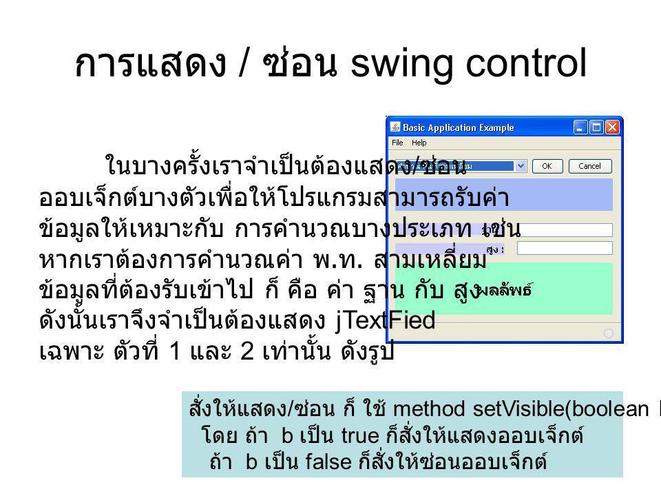 การแสดง / ซ่อน swing control จากตัวอย่างข้างต้น นั้นเราสามารถเข้าไปเขียนคำสั่งได้ในเหตุการณ์ ตอนที่ผู้ใช้เลือกรายการจาก jComboBox1 นั่นเอง หรือ เหตุการณ์ jComboBox1ItemStateChanged private void jComboBox1ItemStateChanged(java.awt.event.ItemEvent evt) { // TODO add your handling code here: }