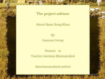 The project advisor About Baan Nong Khao By Famous Group Present to Teacher Jantana Khamanukul Kanchananukroh school.