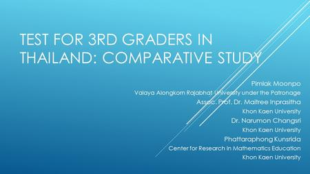 TEST FOR 3RD GRADERS IN THAILAND: COMPARATIVE STUDY Pimlak Moonpo Valaya Alongkorn Rajabhat University under the Patronage Assoc. Prof. Dr. Maitree Inprasitha.
