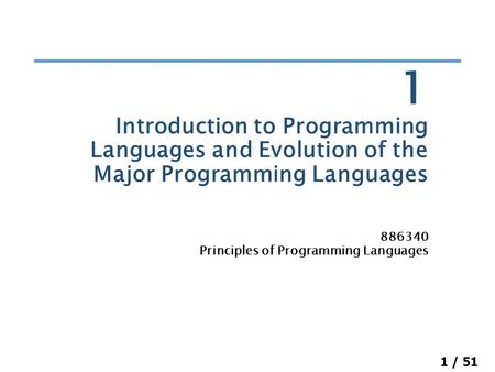 1 / 51 Introduction to Programming Languages and Evolution of the Major Programming Languages 886340 Principles of Programming Languages 1.