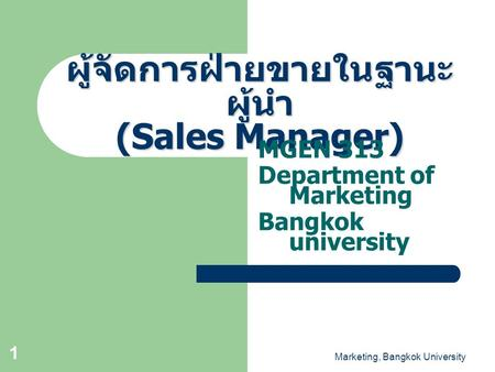 Marketing, Bangkok University 1 ผู้จัดการฝ่ายขายในฐานะ ผู้นำ (Sales Manager) MGEN 313 Department of Marketing Bangkok university.