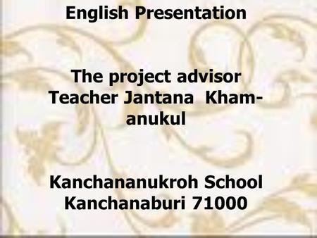 English Presentation The project advisor Teacher Jantana Kham- anukul Kanchananukroh School Kanchanaburi 71000.