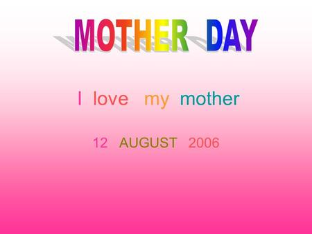 I love my mother 12 AUGUST 2006. MOTHER DAY Mother's Day is a time of commemoration and celebration for Mom. It is a time of breakfast in bed, family.