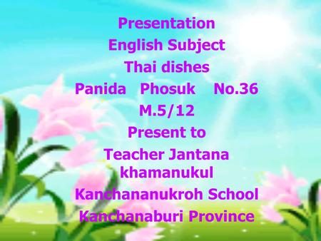 Presentation English Subject Thai dishes Panida Phosuk No.36 M.5/12 Present to Teacher Jantana khamanukul Kanchananukroh School Kanchanaburi Province.