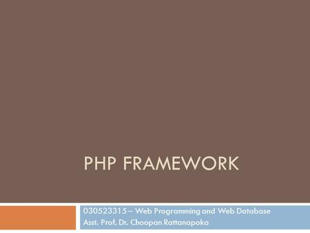 PHP FRAMEWORK 030523315 – Web Programming and Web Database Asst. Prof. Dr. Choopan Rattanapoka.