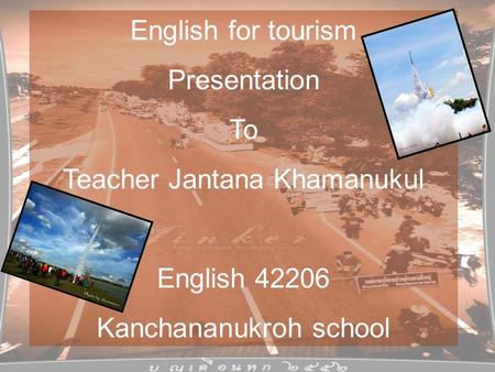 English for tourism Presentation To Teacher Jantana Khamanukul English 42206 Kanchananukroh school.