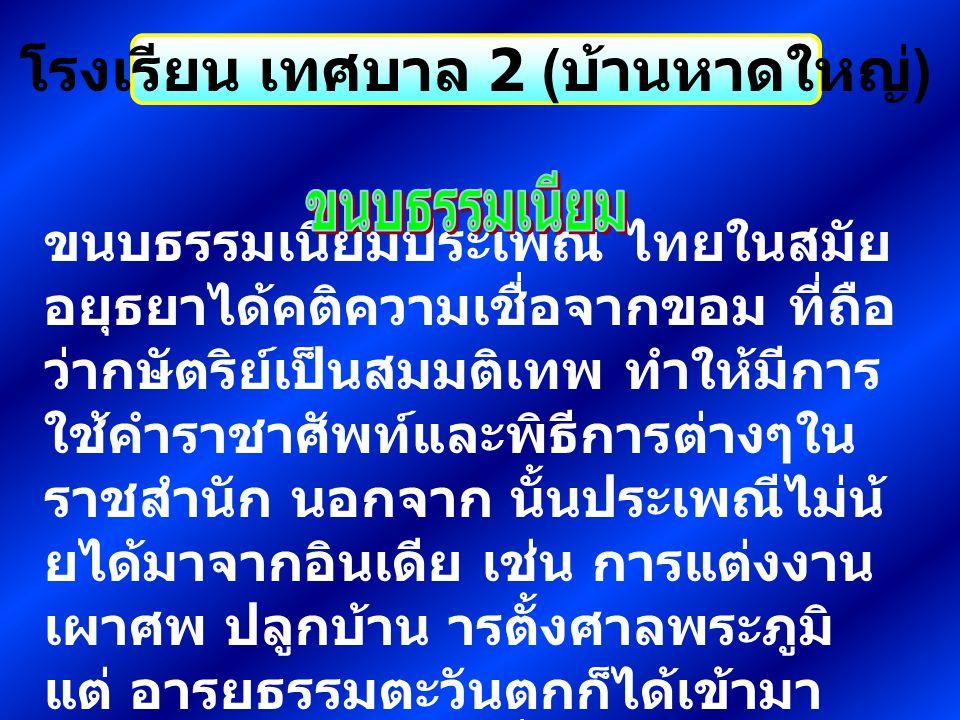 โรงเรียน เทศบาล 2 ( บ้านหาดใหญ่ ) ระยะหลัง สังคมไทยมีการติดต่อกับ ประเทศที่เจริญกว่ามากขึ้น โดยเฉพาะ ประเทศตะวันตก และยิ่ง เราติดต่อมากขึ้นเท่าไรเราก็ยิ่งรับ อารยธรรมจากเขามากขึ้นเท่านั้น ไม่ ว่า จะในด้านความเชื่อลัทธิ อุดมการณ์ การปกครอง การศึกษา สังคม เป็นต้น วิถีชีวิตที่เคยเป็นอยู่จึง เปลี่ยนไปจากเดิมในหลายด้าน