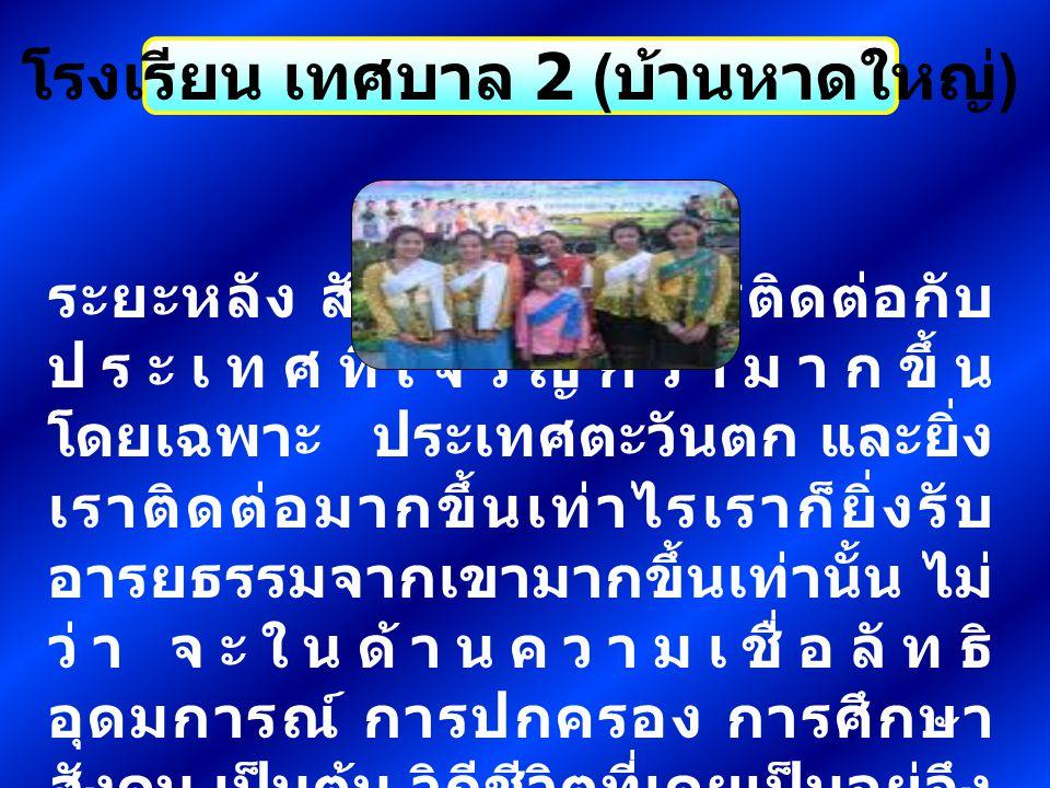 โรงเรียน เทศบาล 2 ( บ้านหาดใหญ่ ) สรุปแล้ว วัฒนธรรมไทยในอดีตและ ปัจจุบันมีอิทธิพลของอารยธรรม ต่างชาติไม่มากก็น้อย โดยเราได้ เลือกสรร สิ่งที่เป็นประโยชน์ และเข้า กับสภาพความเป็นอยู่ของคนไทย เป็นการผสมผสานกับวัฒนธรรม ของเราเองที่มีมาแต่เดิม คือ เรา ยอมรับเอาวัฒนธรรมที่ดีของชาติอื่น ที่เราติดต่อด้วยมาเป็นของเราบ้าง